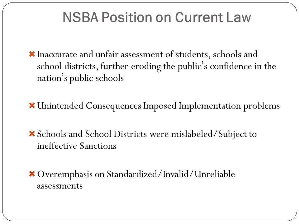 NSBA Position on Current Law  Inaccurate and unfair assessment of students, schools and school districts, further eroding the public's confidence in the nation's public schools  Unintended Consequences Imposed Implementation problems  Schools and School Districts were mislabeled/Subject to ineffective Sanctions  Overemphasis on Standardized/Invalid/Unreliable assessments