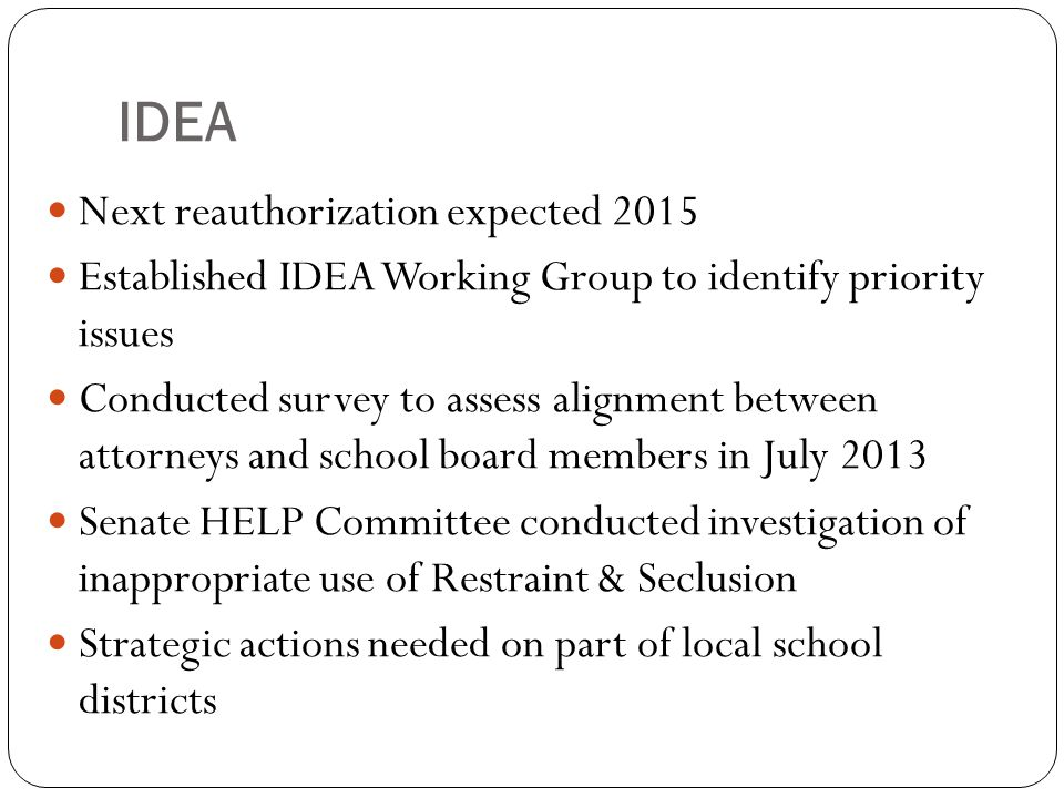 IDEA Next reauthorization expected 2015 Established IDEA Working Group to identify priority issues Conducted survey to assess alignment between attorneys and school board members in July 2013 Senate HELP Committee conducted investigation of inappropriate use of Restraint & Seclusion Strategic actions needed on part of local school districts