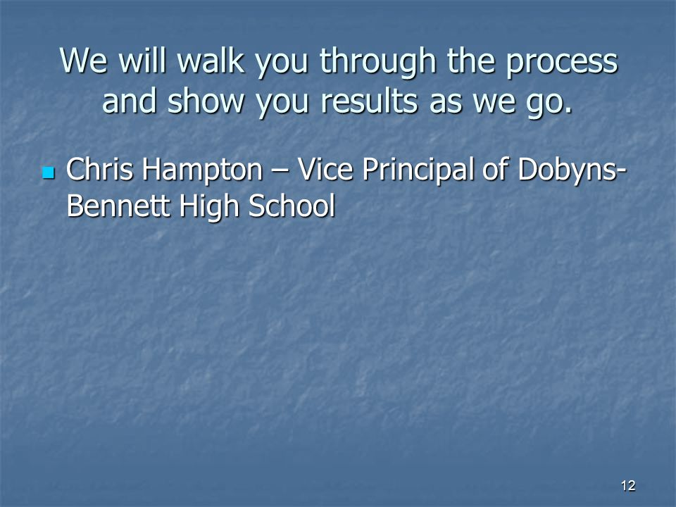 12 We will walk you through the process and show you results as we go. Chris Hampton – Vice Principal of Dobyns- Bennett High School Chris Hampton – V