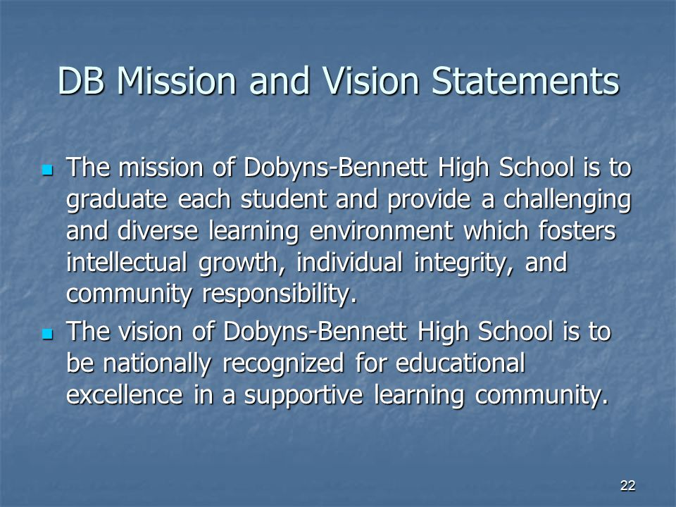 22 DB Mission and Vision Statements The mission of Dobyns-Bennett High School is to graduate each student and provide a challenging and diverse learni