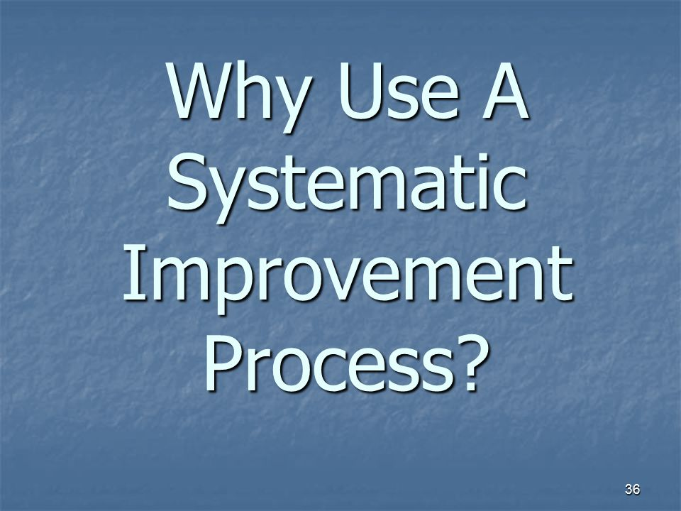 36 Why Use A Systematic Improvement Process?