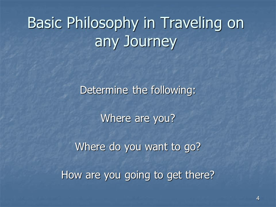 5 Basic Philosophy in Traveling on any Journey Determine the following: Where are you.