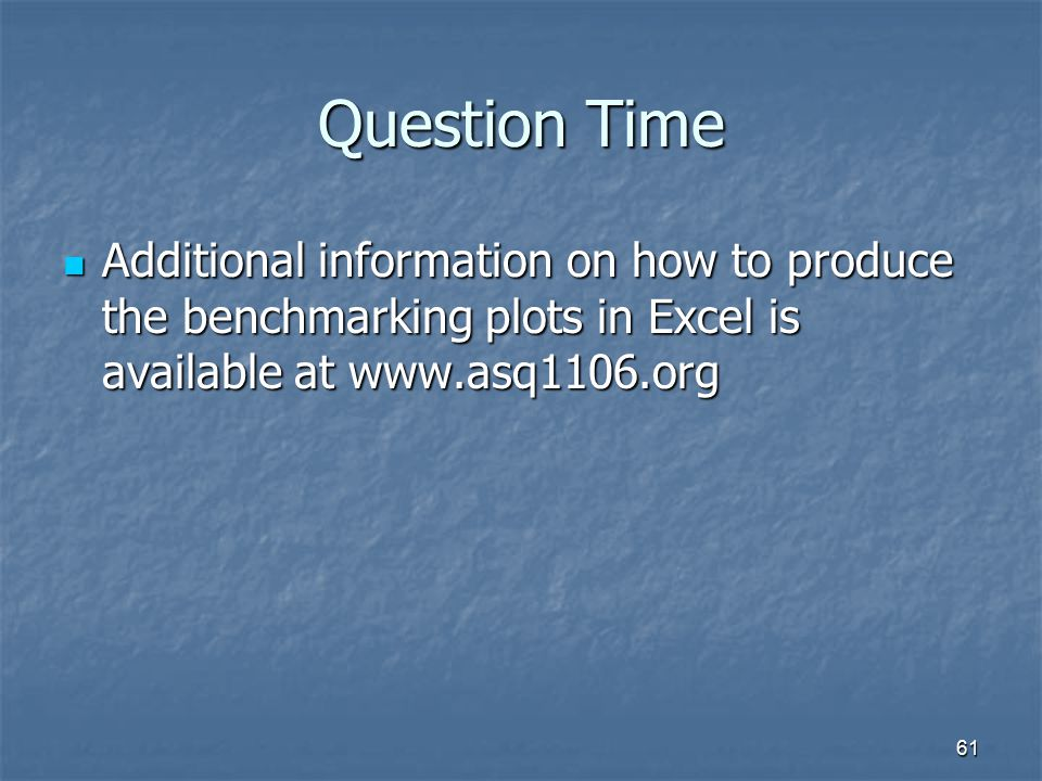 61 Question Time Additional information on how to produce the benchmarking plots in Excel is available at www.asq1106.org Additional information on ho