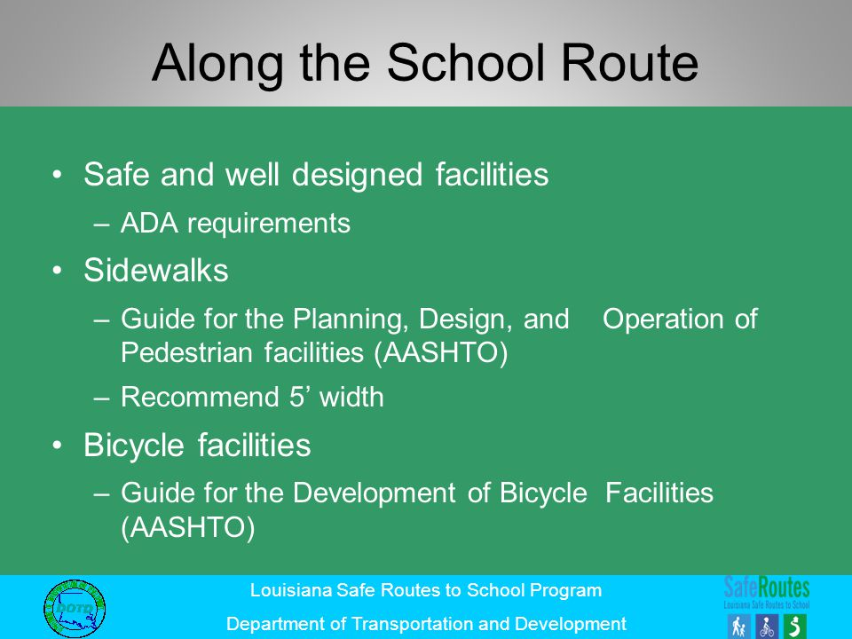 Louisiana Safe Routes to School Program Department of Transportation and Development Along the School Route Safe and well designed facilities –ADA req