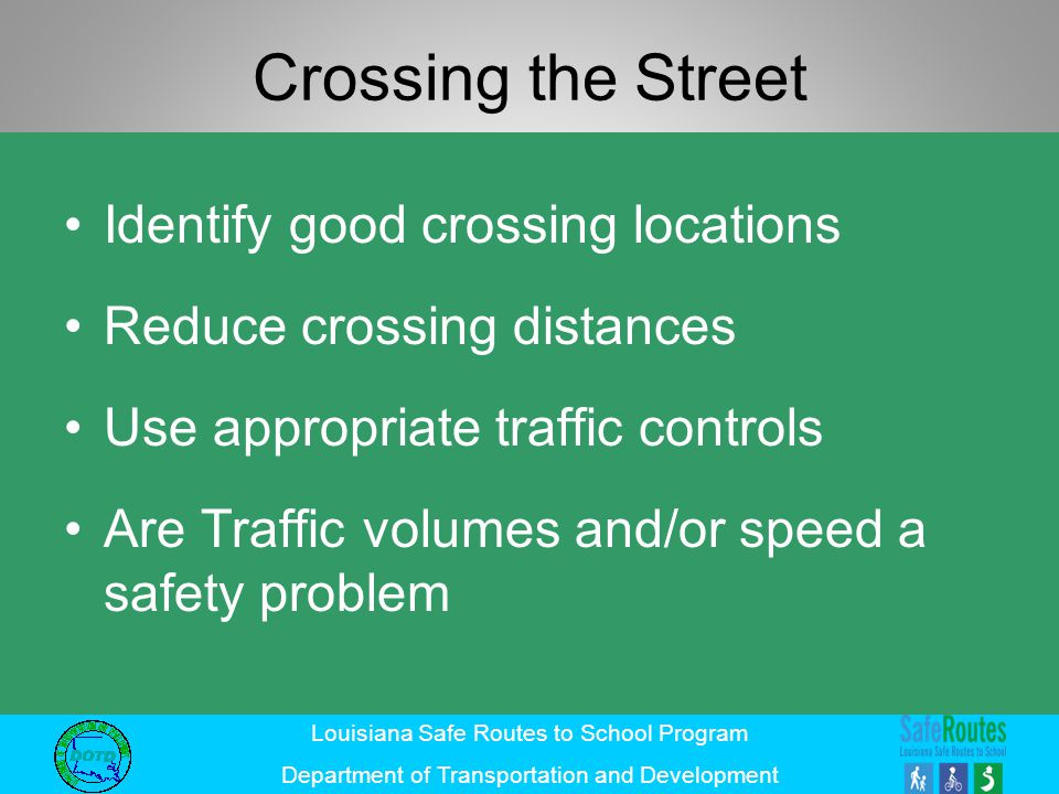Louisiana Safe Routes to School Program Department of Transportation and Development Crossing the Street Identify good crossing locations Reduce cross