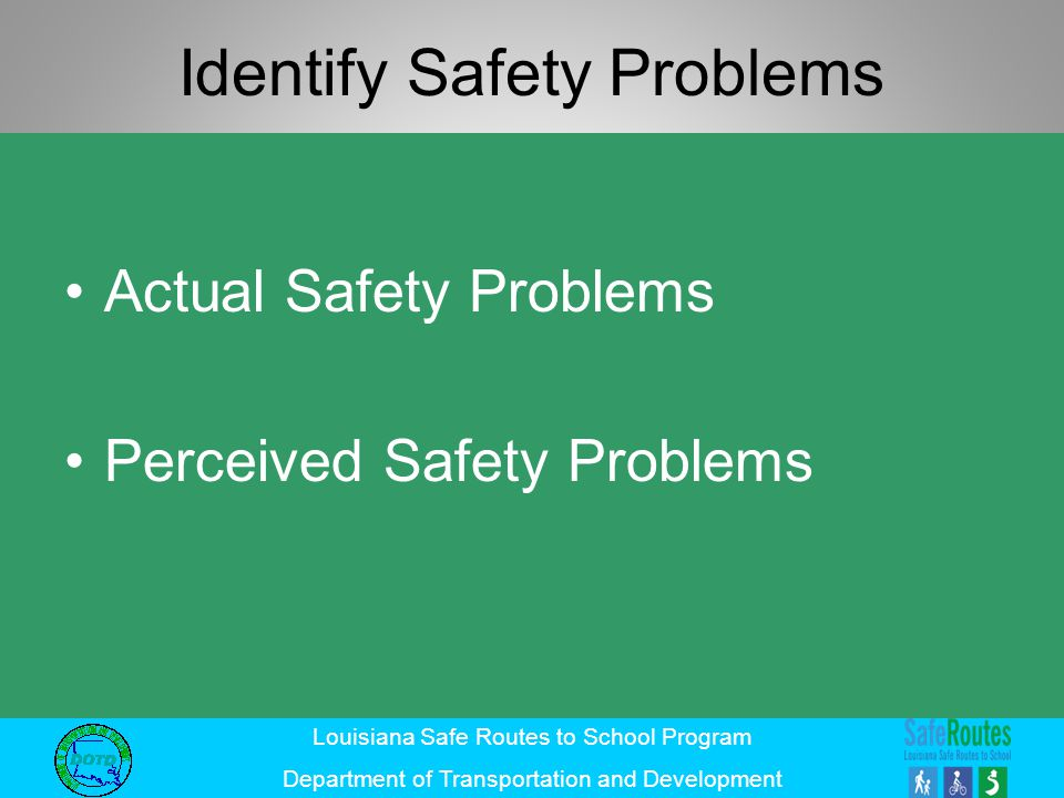 Louisiana Safe Routes to School Program Department of Transportation and Development Identify Safety Problems Actual Safety Problems Perceived Safety