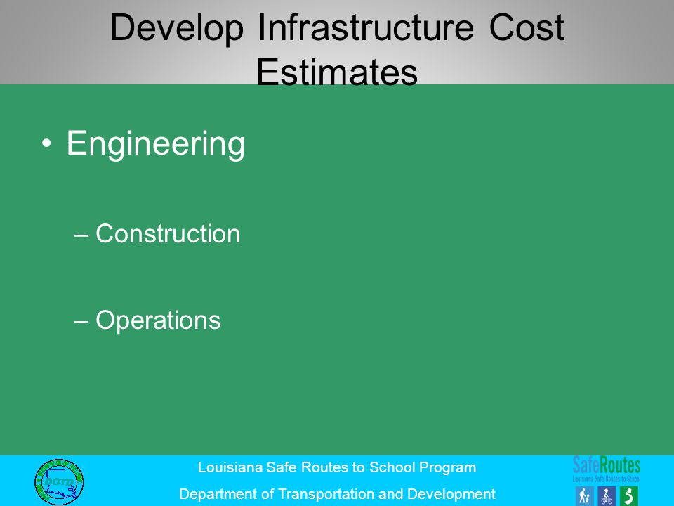 Louisiana Safe Routes to School Program Department of Transportation and Development Develop Infrastructure Cost Estimates Engineering –Construction –