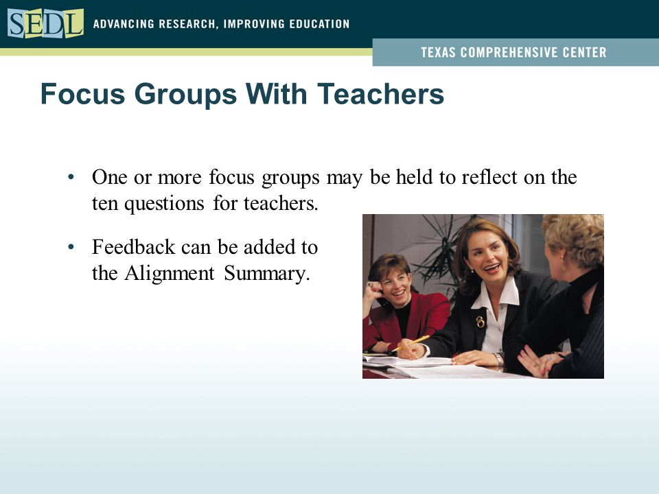 One or more focus groups may be held to reflect on the ten questions for teachers. Feedback can be added to the Alignment Summary. Focus Groups With T