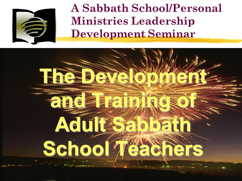 The Development and Training of Adult Sabbath School Teachers A Sabbath School/Personal Ministries Leadership Development Seminar