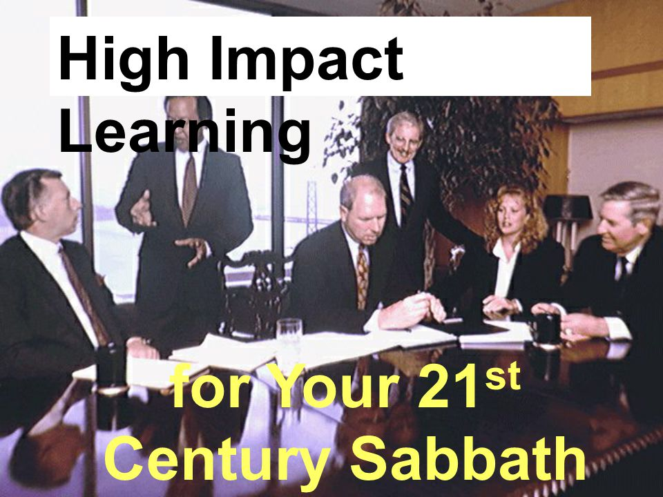 for Your 21 st Century Sabbath School High Impact Learning