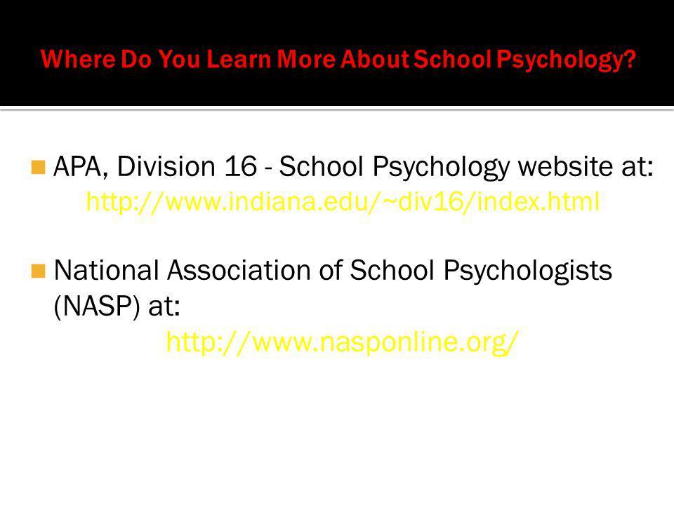 APA, Division 16 - School Psychology website at: http://www.indiana.edu/~div16/index.html National Association of School Psychologists (NASP) at: http://www.nasponline.org/