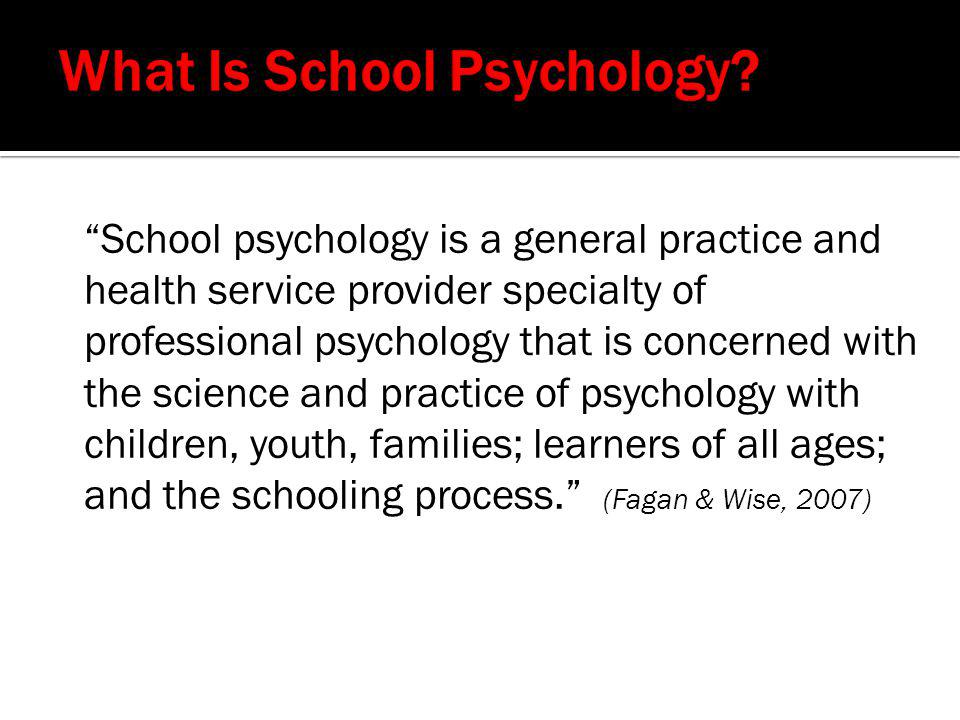 """""""School psychology is a general practice and health service provider specialty of professional psychology that is concerned with the science and pract"""
