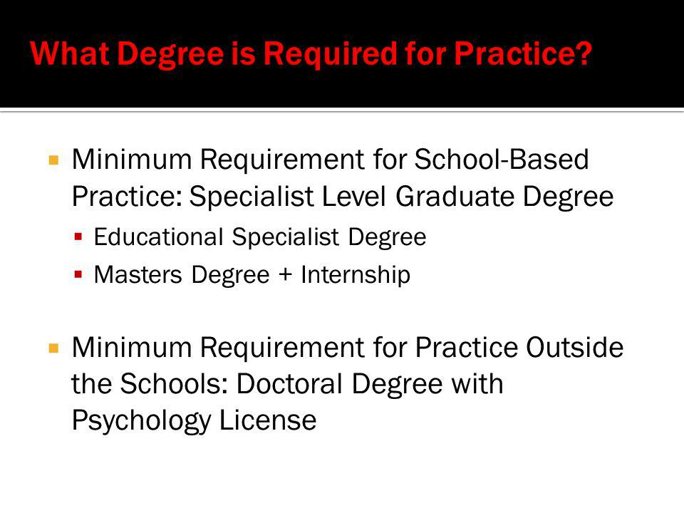  Minimum Requirement for School-Based Practice: Specialist Level Graduate Degree  Educational Specialist Degree  Masters Degree + Internship  Minimum Requirement for Practice Outside the Schools: Doctoral Degree with Psychology License