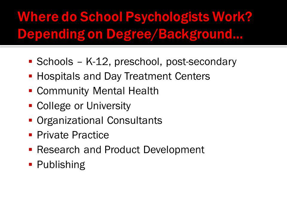  Schools – K-12, preschool, post-secondary  Hospitals and Day Treatment Centers  Community Mental Health  College or University  Organizational Consultants  Private Practice  Research and Product Development  Publishing