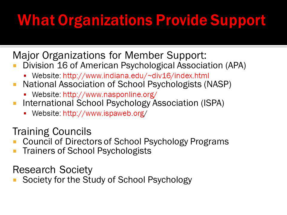Major Organizations for Member Support:  Division 16 of American Psychological Association (APA)  Website: http://www.indiana.edu/~div16/index.html  National Association of School Psychologists (NASP)  Website: http://www.nasponline.org/  International School Psychology Association (ISPA)  Website: http://www.ispaweb.org/ Training Councils  Council of Directors of School Psychology Programs  Trainers of School Psychologists Research Society  Society for the Study of School Psychology