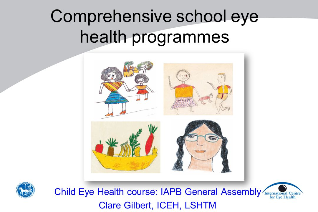 Comprehensive school eye health programmes Child Eye Health course: IAPB General Assembly Clare Gilbert, ICEH, LSHTM