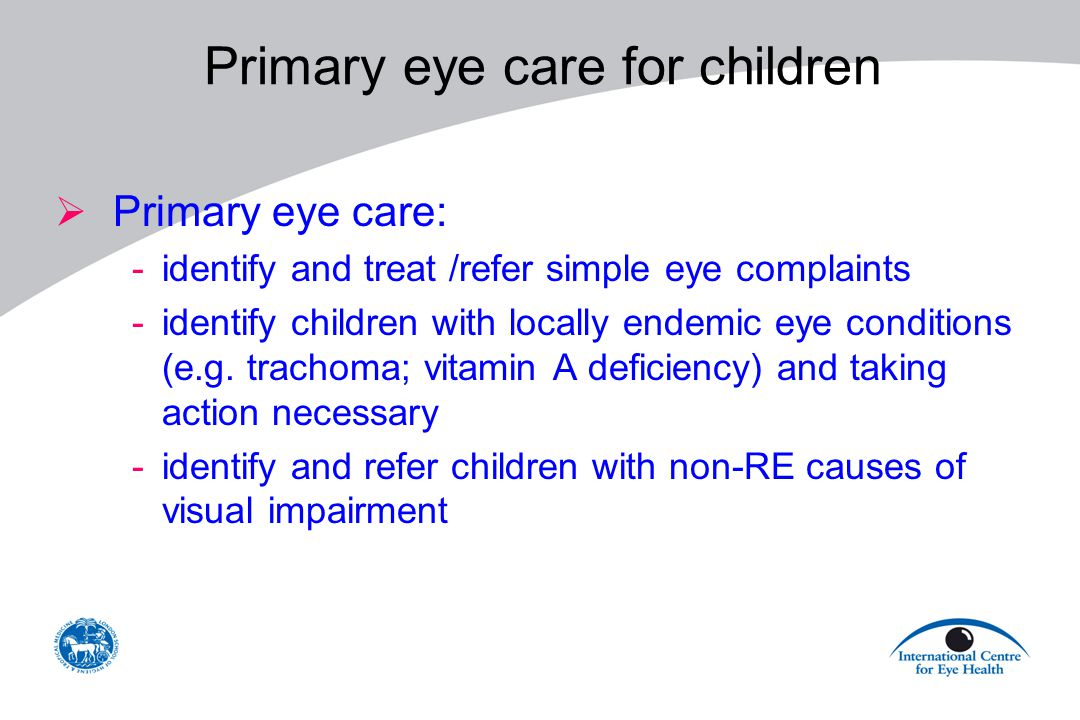 Primary eye care for children  Primary eye care: -identify and treat /refer simple eye complaints -identify children with locally endemic eye conditi