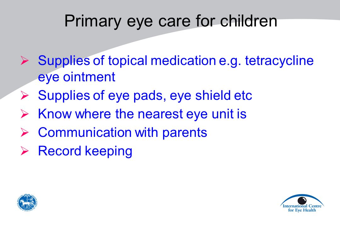Primary eye care for children  Supplies of topical medication e.g. tetracycline eye ointment  Supplies of eye pads, eye shield etc  Know where the
