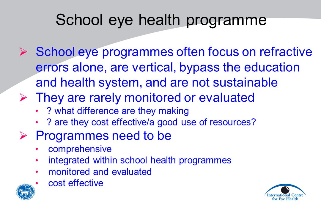 School eye health programme  School eye programmes often focus on refractive errors alone, are vertical, bypass the education and health system, and