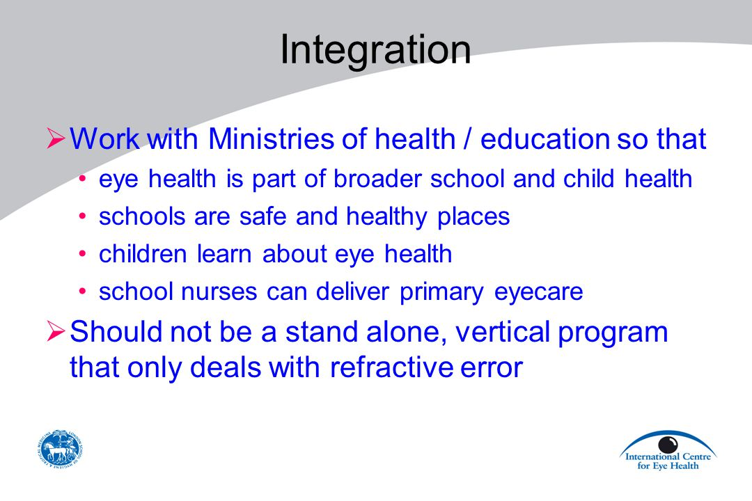 Integration  Work with Ministries of health / education so that eye health is part of broader school and child health schools are safe and healthy pl
