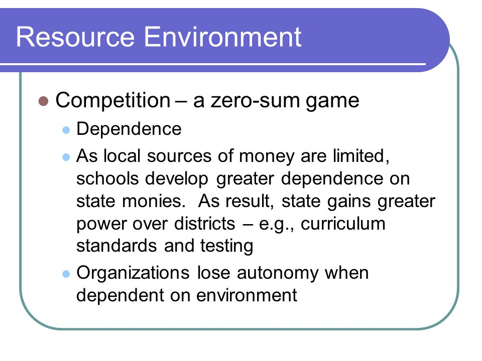 Resource Environment Competition – a zero-sum game Dependence As local sources of money are limited, schools develop greater dependence on state monies.