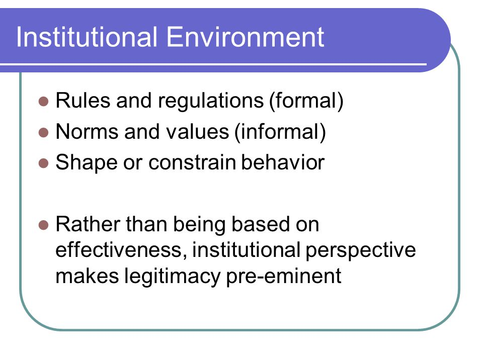 Institutional Environment Rules and regulations (formal) Norms and values (informal) Shape or constrain behavior Rather than being based on effectiveness, institutional perspective makes legitimacy pre-eminent