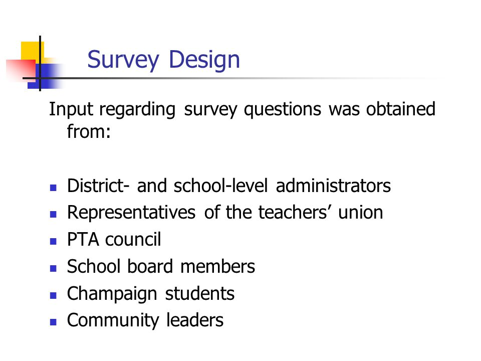 Survey Design Input regarding survey questions was obtained from: District- and school-level administrators Representatives of the teachers' union PTA council School board members Champaign students Community leaders