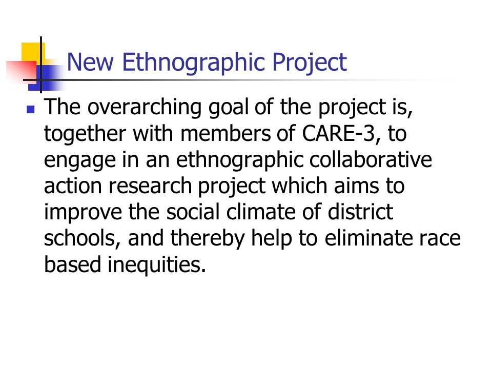 New Ethnographic Project The overarching goal of the project is, together with members of CARE-3, to engage in an ethnographic collaborative action research project which aims to improve the social climate of district schools, and thereby help to eliminate race based inequities.