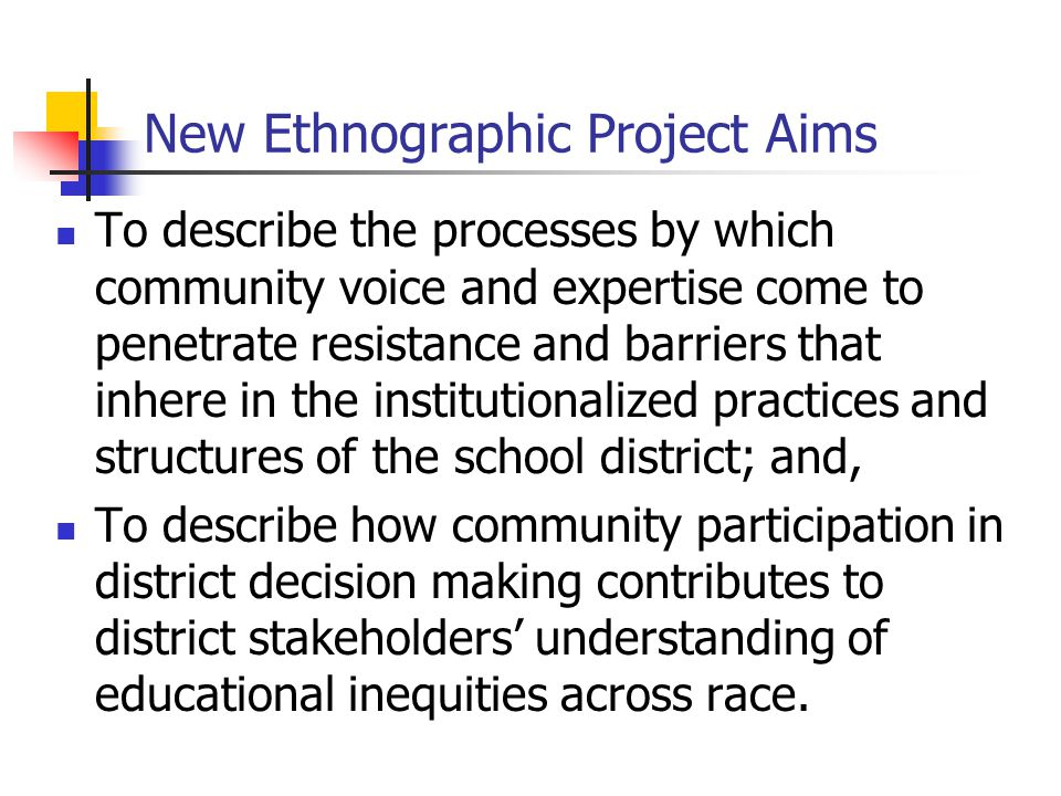 New Ethnographic Project Aims To describe the processes by which community voice and expertise come to penetrate resistance and barriers that inhere in the institutionalized practices and structures of the school district; and, To describe how community participation in district decision making contributes to district stakeholders' understanding of educational inequities across race.