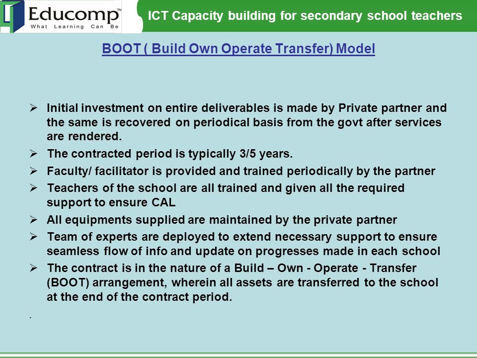 ICT Capacity building for secondary school teachers BOOT ( Build Own Operate Transfer) Model  Initial investment on entire deliverables is made by Pr
