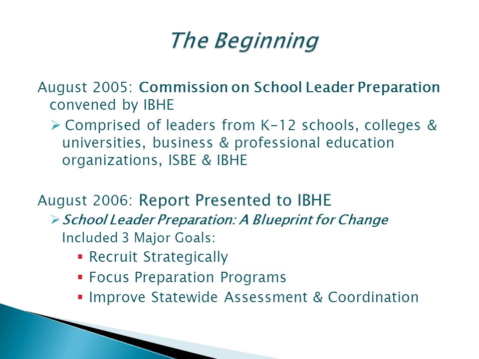 August 2005: Commission on School Leader Preparation convened by IBHE  Comprised of leaders from K-12 schools, colleges & universities, business & professional education organizations, ISBE & IBHE August 2006: Report Presented to IBHE  School Leader Preparation: A Blueprint for Change Included 3 Major Goals:  Recruit Strategically  Focus Preparation Programs  Improve Statewide Assessment & Coordination