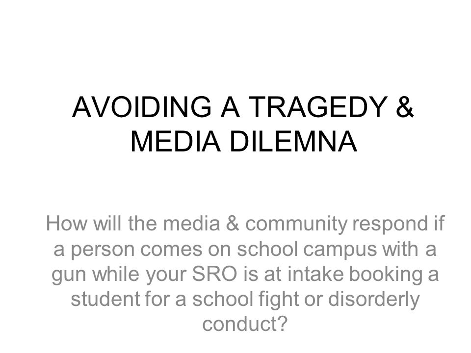 AVOIDING A TRAGEDY & MEDIA DILEMNA How will the media & community respond if a person comes on school campus with a gun while your SRO is at intake booking a student for a school fight or disorderly conduct?