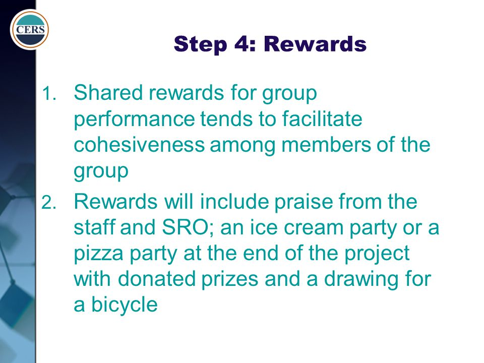 Step 4: Rewards 1. Shared rewards for group performance tends to facilitate cohesiveness among members of the group 2. Rewards will include praise fro