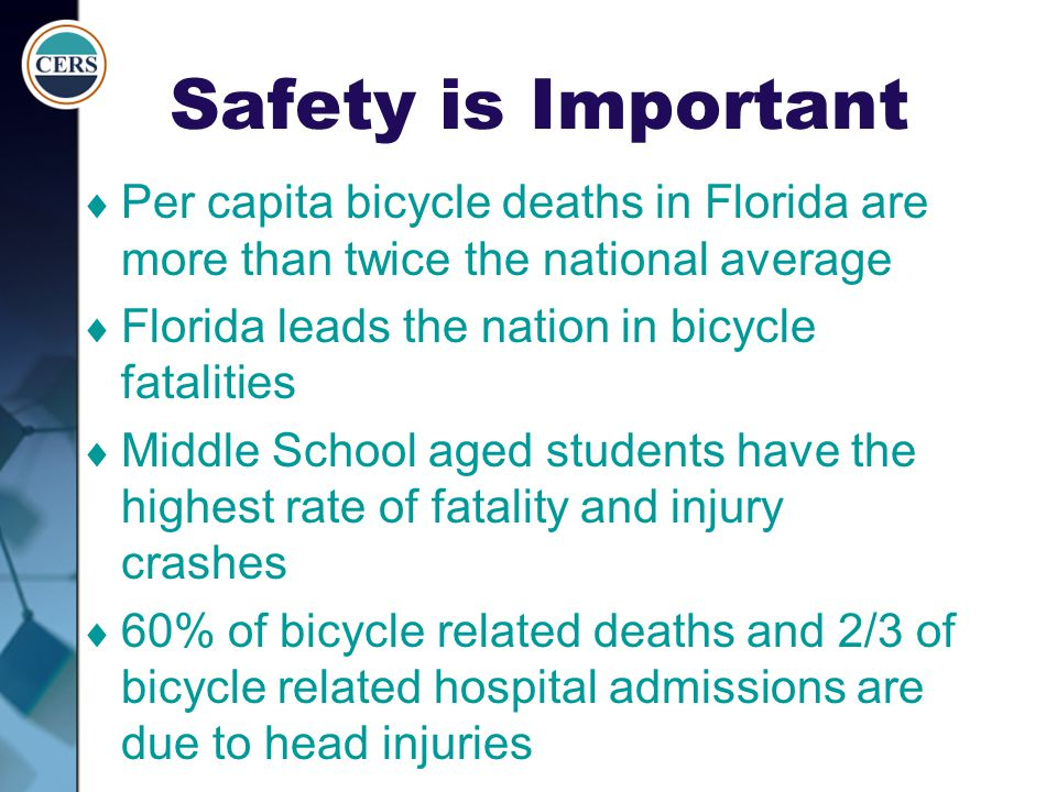 Safety is Important  Per capita bicycle deaths in Florida are more than twice the national average  Florida leads the nation in bicycle fatalities 