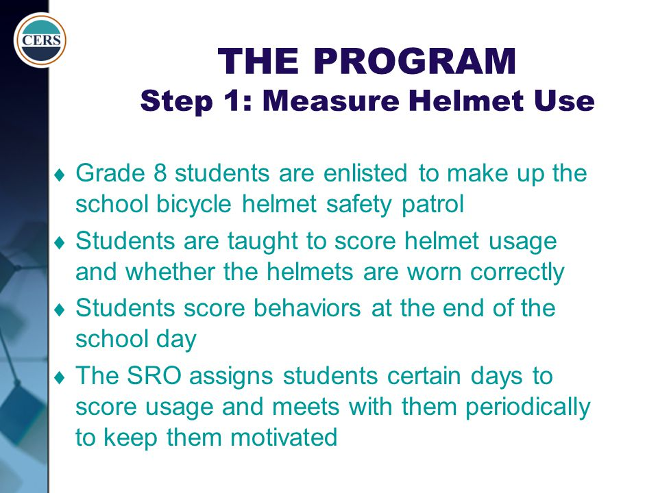 THE PROGRAM Step 1: Measure Helmet Use  Grade 8 students are enlisted to make up the school bicycle helmet safety patrol  Students are taught to sco