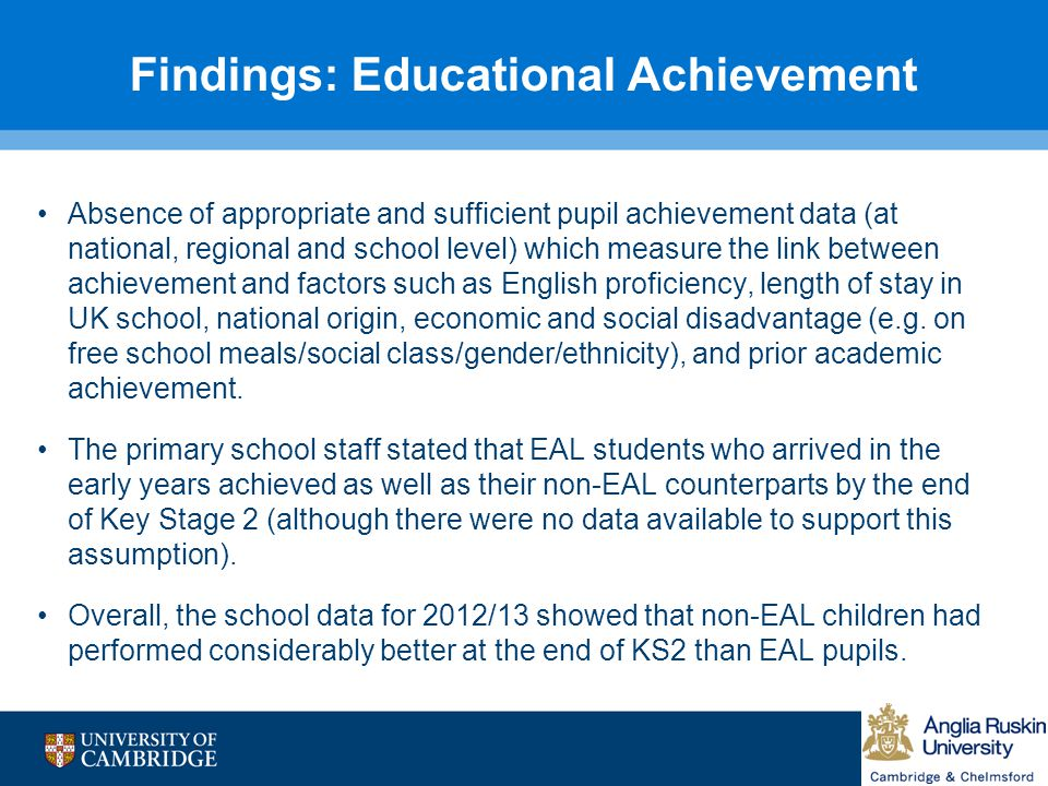 Findings: Educational Achievement Absence of appropriate and sufficient pupil achievement data (at national, regional and school level) which measure the link between achievement and factors such as English proficiency, length of stay in UK school, national origin, economic and social disadvantage (e.g.