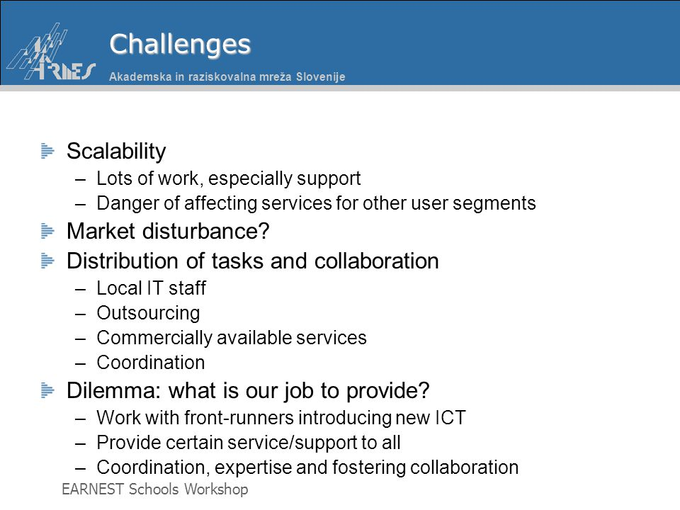 Akademska in raziskovalna mreža Slovenije EARNEST Schools WorkshopChallenges Scalability –Lots of work, especially support –Danger of affecting services for other user segments Market disturbance.
