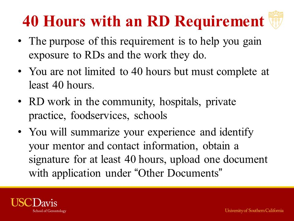 40 Hours with an RD Requirement The purpose of this requirement is to help you gain exposure to RDs and the work they do. You are not limited to 40 ho