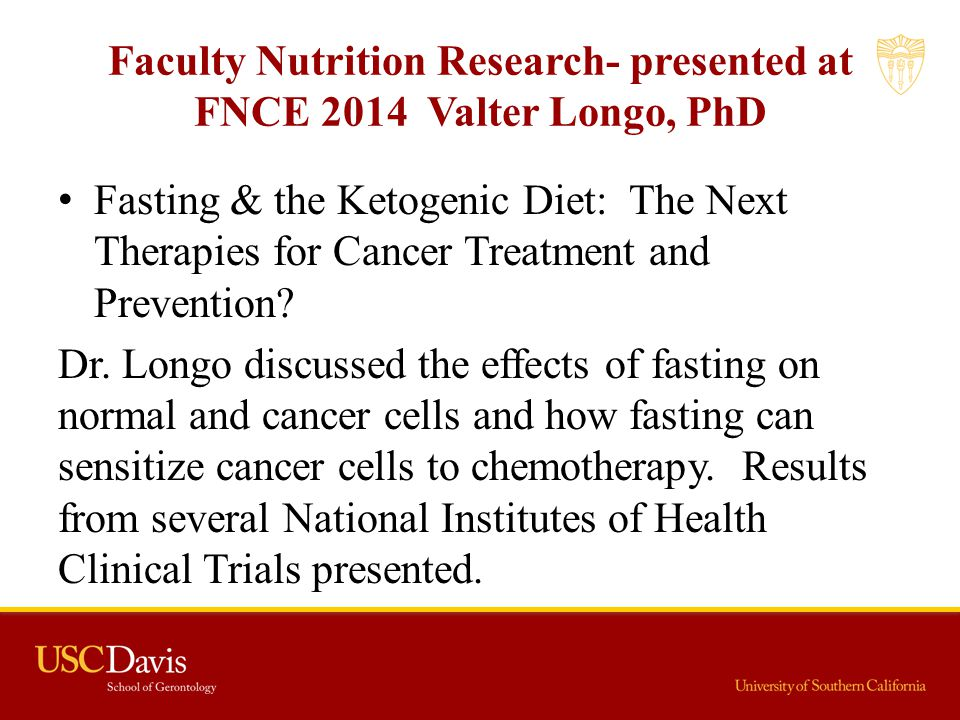 Faculty Nutrition Research- presented at FNCE 2014 Valter Longo, PhD Fasting & the Ketogenic Diet: The Next Therapies for Cancer Treatment and Prevent