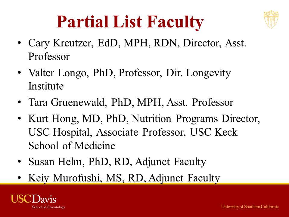 Partial List Faculty Cary Kreutzer, EdD, MPH, RDN, Director, Asst. Professor Valter Longo, PhD, Professor, Dir. Longevity Institute Tara Gruenewald, P