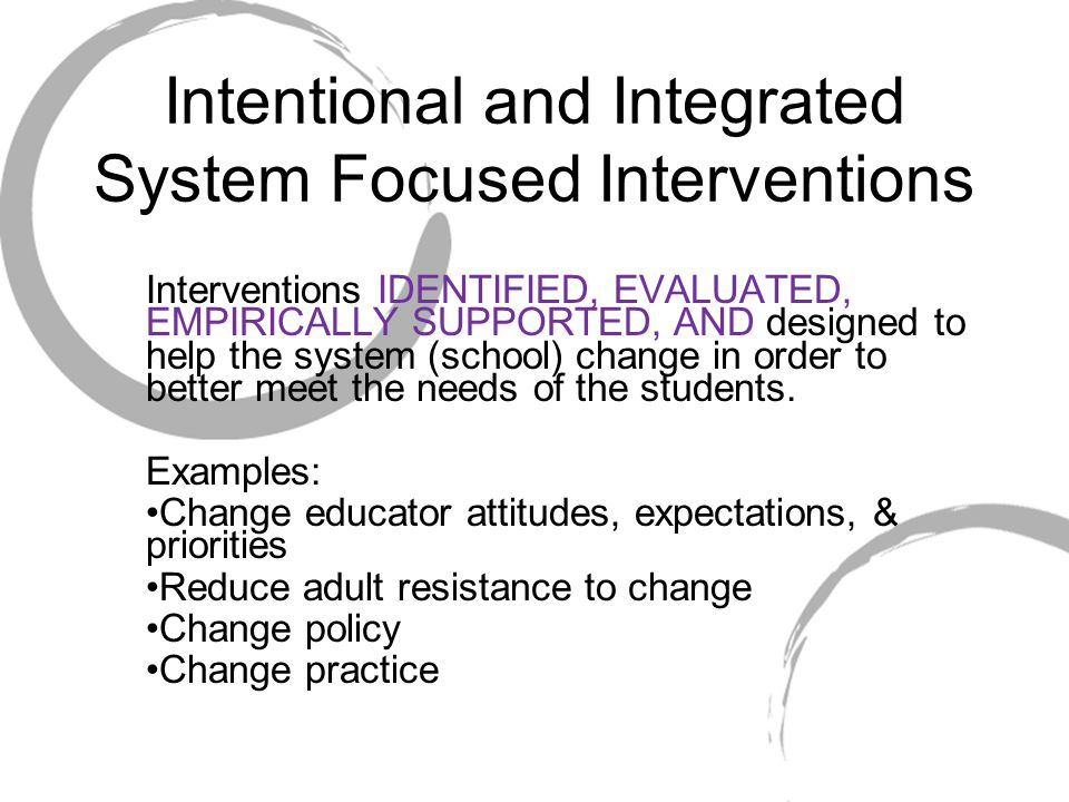 Intentional and Integrated System Focused Interventions Interventions IDENTIFIED, EVALUATED, EMPIRICALLY SUPPORTED, AND designed to help the system (school) change in order to better meet the needs of the students.