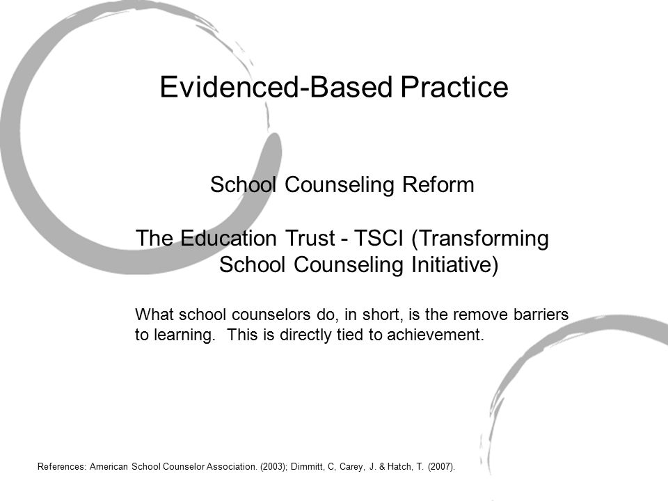 Evidenced-Based Practice School Counseling Reform The Education Trust - TSCI (Transforming School Counseling Initiative) What school counselors do, in short, is the remove barriers to learning.