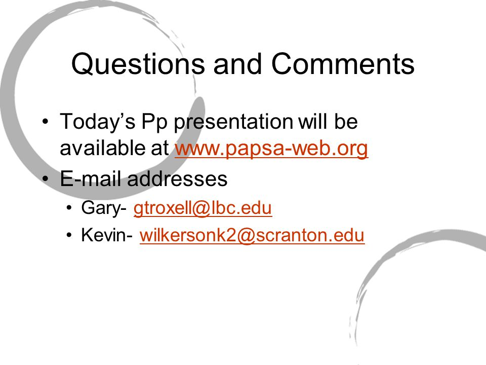 Questions and Comments Today's Pp presentation will be available at www.papsa-web.orgwww.papsa-web.org E-mail addresses Gary- gtroxell@lbc.edugtroxell@lbc.edu Kevin- wilkersonk2@scranton.eduwilkersonk2@scranton.edu
