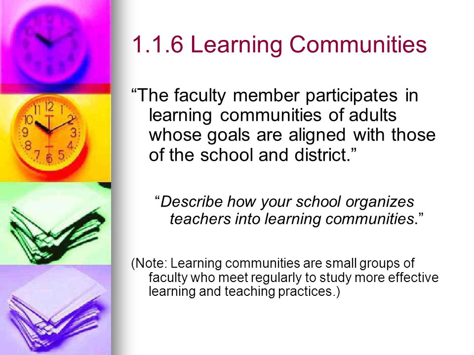 1.1.6 Learning Communities The faculty member participates in learning communities of adults whose goals are aligned with those of the school and district. Describe how your school organizes teachers into learning communities. (Note: Learning communities are small groups of faculty who meet regularly to study more effective learning and teaching practices.)