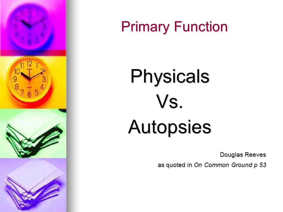Primary Function PhysicalsVs.Autopsies Douglas Reeves as quoted in On Common Ground p 53