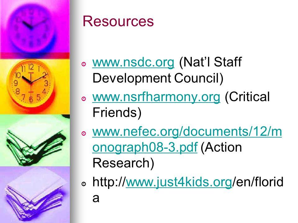 Resources ๏ www.nsdc.org (Nat'l Staff Development Council) www.nsdc.org ๏ www.nsrfharmony.org (Critical Friends) www.nsrfharmony.org ๏ www.nefec.org/documents/12/m onograph08-3.pdf (Action Research) www.nefec.org/documents/12/m onograph08-3.pdf ๏ http://www.just4kids.org/en/florid awww.just4kids.org