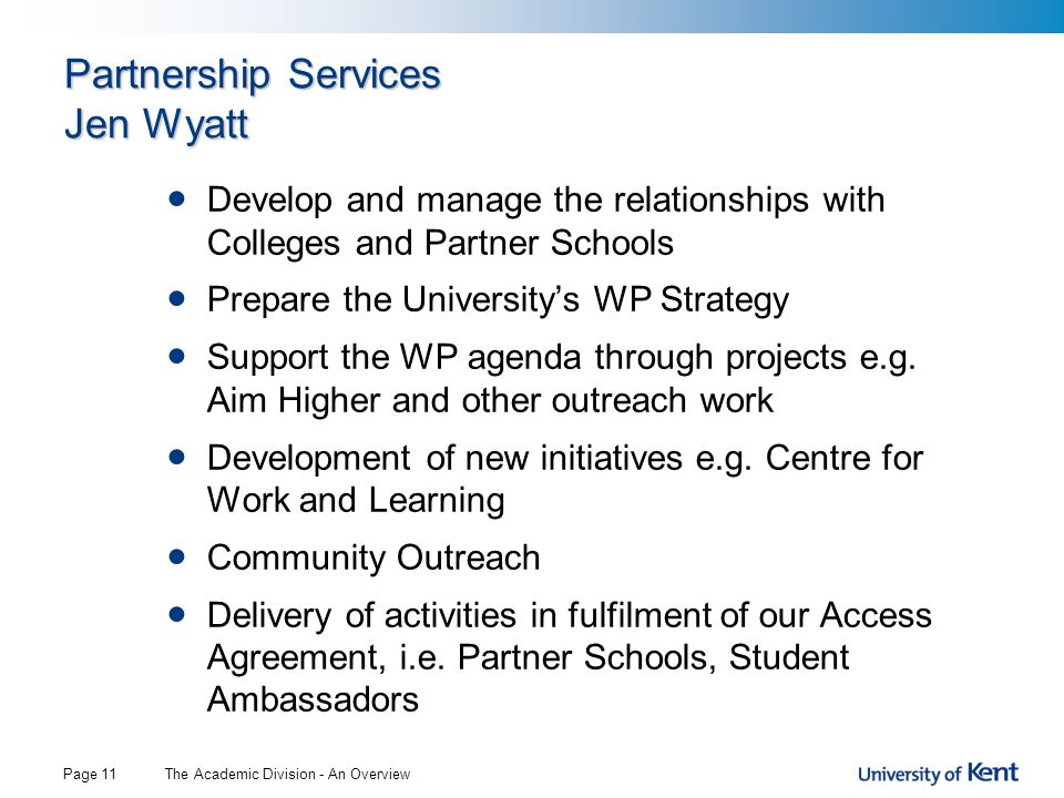 The Academic Division - An OverviewPage 11 Partnership Services Jen Wyatt Develop and manage the relationships with Colleges and Partner Schools Prepare the University's WP Strategy Support the WP agenda through projects e.g.