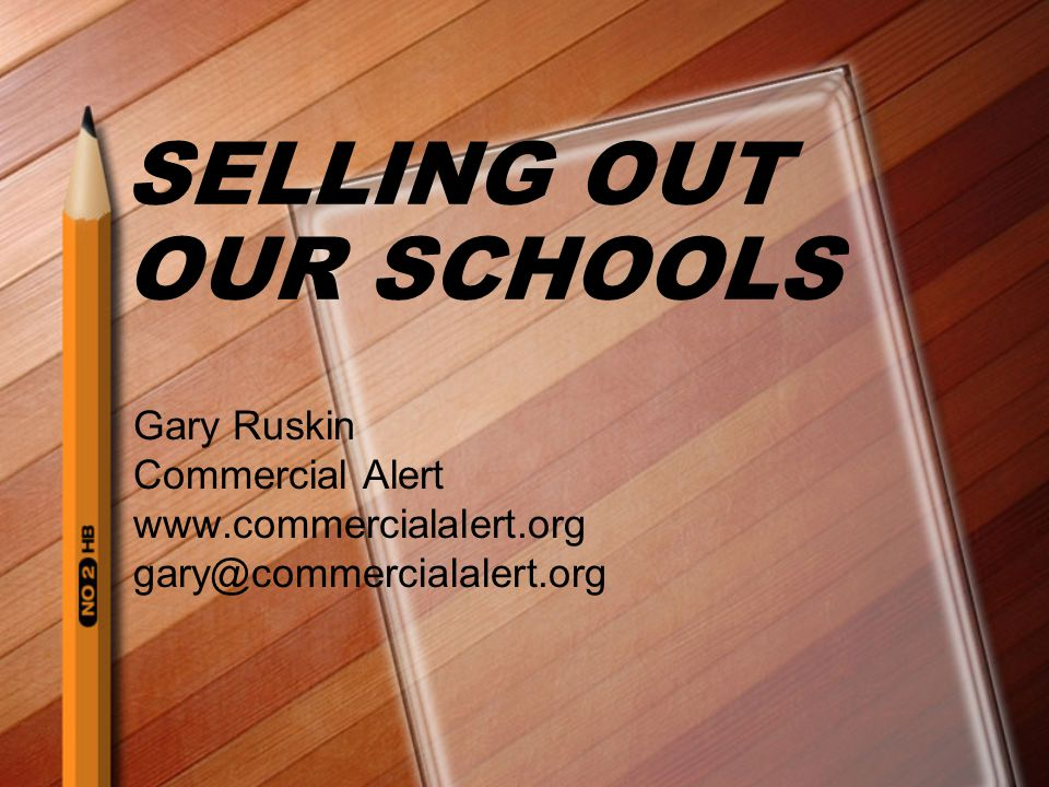 SELLING OUT OUR SCHOOLS Gary Ruskin Commercial Alert www.commercialalert.org gary@commercialalert.org