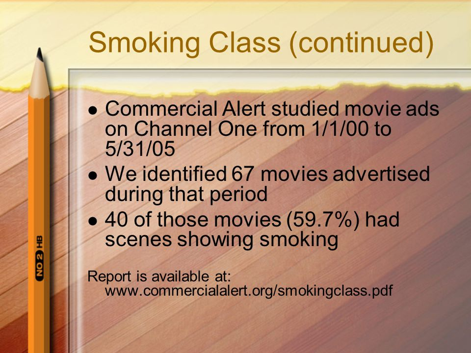 Smoking Class (continued) Commercial Alert studied movie ads on Channel One from 1/1/00 to 5/31/05 We identified 67 movies advertised during that peri
