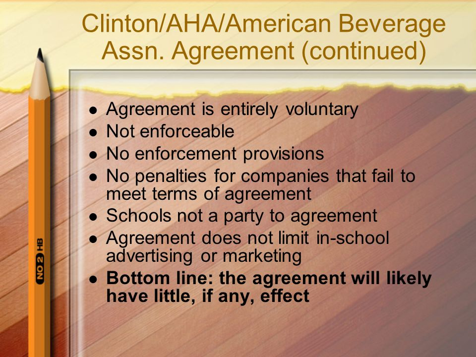 Clinton/AHA/American Beverage Assn. Agreement (continued) Agreement is entirely voluntary Not enforceable No enforcement provisions No penalties for c